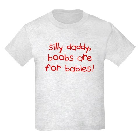 """""""Silly daddy Boobs are for babies!"""""""