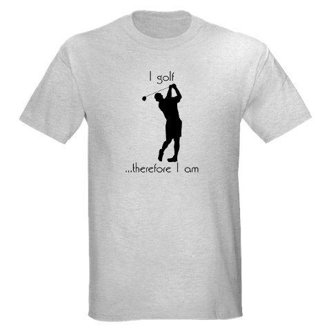 I Golf...Therefore I am