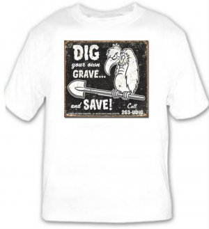 Dig Your Own Grave ...