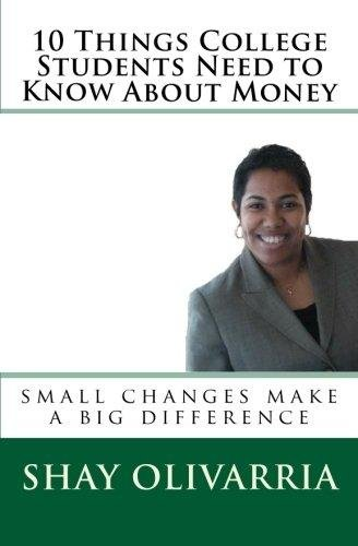10 Things College Students Need to Know About Money [E-Book] - Author: Shay Olivarria (Author)