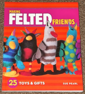 Making Felted Friends 25 Toys and Gifts by Sue Pearl 2007