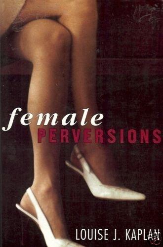 FEMALE PERVERSIONS Louise J. Kaplan