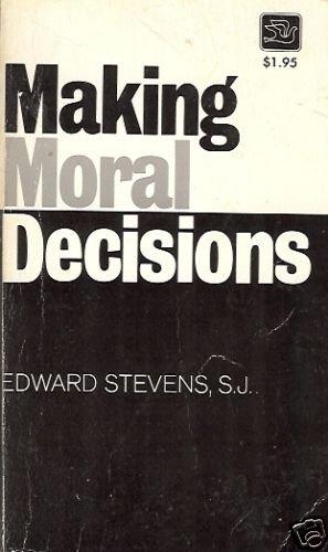 MAKING MORAL DECISIONS By Edward Stevens, S.J.