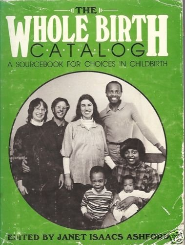 THE WHOLE BIRTH CATALOG A SOURCEBOOK FOR CHOICES IN CHI