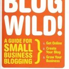 BLOG WILD! A UIDE FOR SMALL BUSINESS BLOGGING A WIBBELS