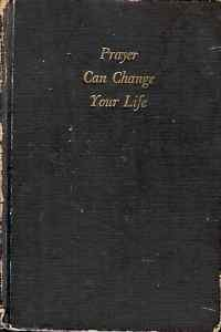 PRAYER CAN CHANGE YOUR LIFE EXPERIMENTS & TECHNIQUES IN