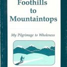 FOOTHILLS TO MOUNTAINSTOPS MY PILGRIMAGE TO WHOLENESS