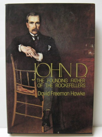 John D.: The Founding Father Of The Rockefellers by David Freeman Hawke First Edition
