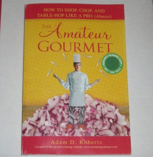 The Amateur Gourmet by ADAM D ROBERTS Advance Reading Copy 2007 Essays on Cooking