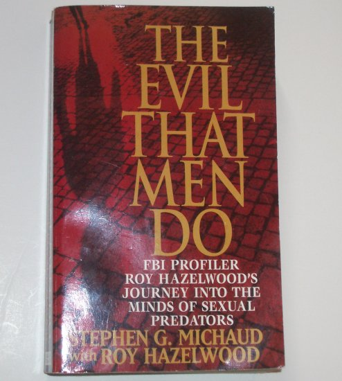 The Evil that Men Do The Minds of Sexual Predators STEPHEN G MICHAUD / ROY HAZELWOOD True Crime 2000