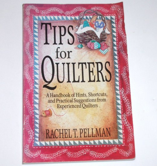 Tips for Quilters by RACHEL T PELLMAN A Handbook of Hints, Shortcuts and Suggestions 1993