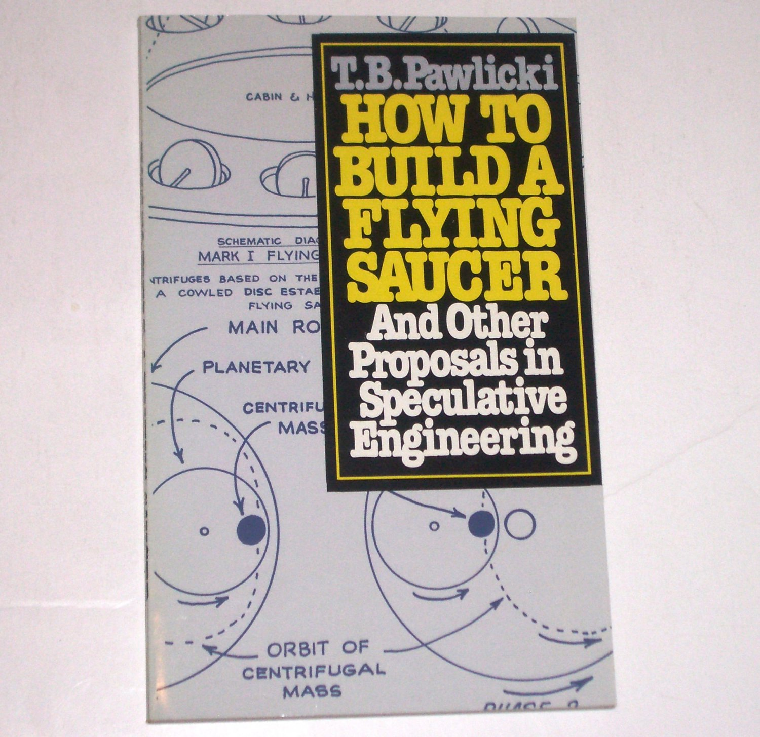 How to Build a Flying Saucer: And Other Proposals in Speculative Engineering by T. B. Pawlicki 1980