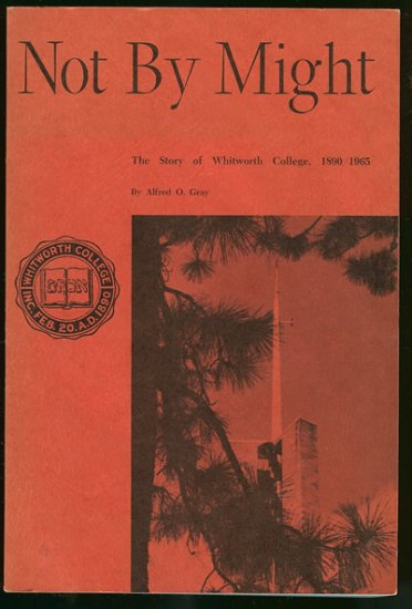 Gray Alfred O: Not By Might The Story of Whitworth College 1890 1965