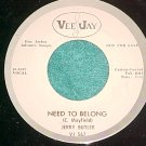 45-JERRY BUTLER-NEED TO BELONG-1963-Vee Jay-WL Promo-NM