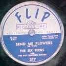 78--THE SIX TEENS--SEND ME FLOWERS--1956--Flip 317--VG