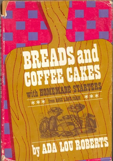 Breads and Coffee Cakes with Homemade Starters by Ada Lou Roberts ~ Book 1967