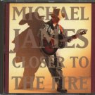MICHAEL JAMES--CLOSER TO THE FIRE Compact Disc (CD)