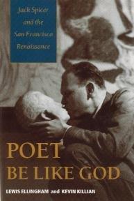 Poet Be Like God / Jack Spicer and the San Francisco Renaissance by Lewis Ellingham & Kevin Killian