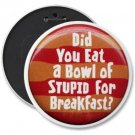 6 inch HUGE FUNNY pinback button DID YOU EAT A BOWL OF STUPID  backpack pin