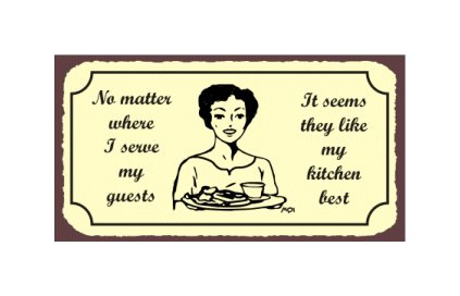 No Matter Where I Serve My Guests It Seems They Like My Kitchen Best - Metal Art Sign