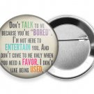 FUNNY QUOTE JOKE DON'T TALK TO ME BECAUSE YOU ARE BORED PINBACK PIN BUTTON FLAIR