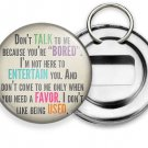 FUNNY QUOTE JOKE DON'T TALK TO ME BECAUSE YOU BORED BEER SODA BOTTLE OPENER RING
