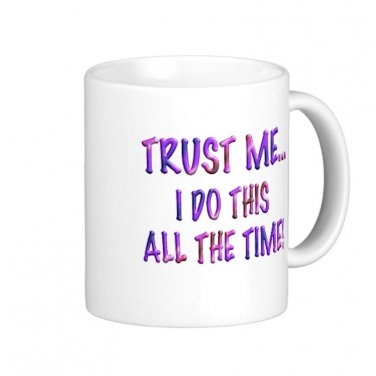 """Humorous Funny Saying Coffee Mug Cup """"Trust Me, I do this all the time"""""""