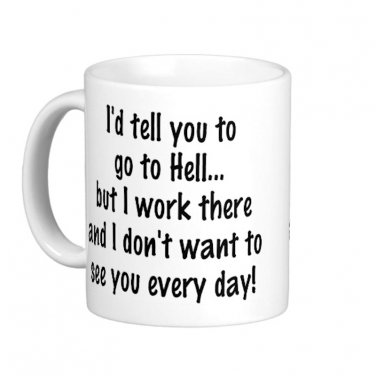 "Humorous Funny Saying Coffee Mug Cup ""I'd tell you to go to Hell..."""
