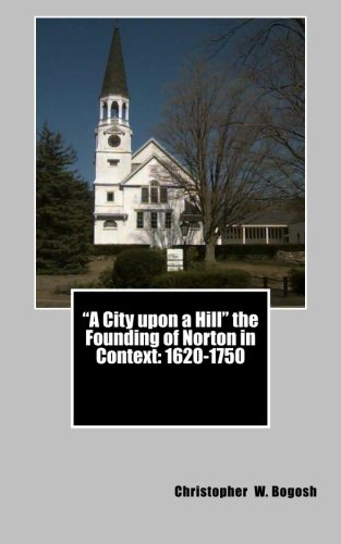 """""""A City upon a Hill"""" the Founding of Norton in Context: 1620--1750"""