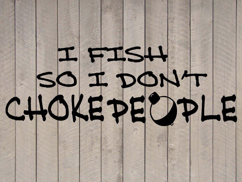 "I Fish So I Don't Choke People Vinyl Sticker Decal 7.5""h x 22""w"