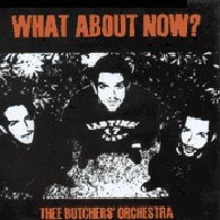 THEE BUTCHERS ORCHESTRA what about now? CD 200? HARDCORE