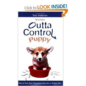 Your Outta Control Puppy: How to Turn Your Precocious Pup Into a Perfect Pet