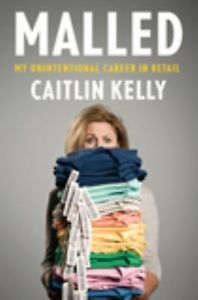 Malled : My Unintentional Career in Retail by Caitlin Kelly (2011, Hardcover)