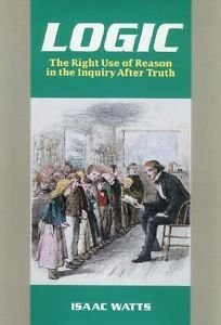 Logic : The Right Use of Reason in the Inquiry after Truth by Isaac Watts...