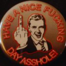 1 HAVE A NICE FUCKING DAY ASSHOLE!  pinback button badge 1.25""