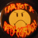 """1  I AM NOT A HAPPY CONSUMER!  pinback button badge 1.25"""""""