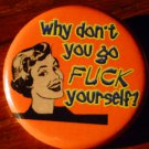 """Why Don't You Go Fuck Yourself?  pinback button badge 1.25"""""""
