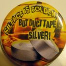 SILENCE IS GOLDEN, BUT DUCT TAPE IS SILVER pinback button badge 1.25""