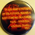 "GEORGE ORWELL - ""IF YOU WANT A PICTURE OF THE FUTURE...""  pinback button badge 1.25"""