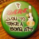 "I D.A.R.E YOU TO TAKE A BONG HIT!  pinback button badge 1.25"""