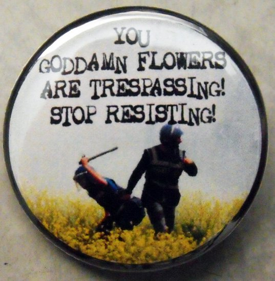 YOU GODDAMN FLOWERS ARE TRESPASSING!  STOP RESISTING!  pinback button badge 1.25""