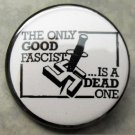 THE ONLY GOOD FASCIST IS A DEAD ONE!  pinback button badge 1.25""
