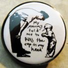 MY MOMMY TOLD ME TO KILL THE COP IN MY HEAD.  pinback button badge 1.25""