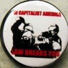 IN CAPITALIST AMERICA, LAW BREAKS YOU!  pinback button badge 1.25""