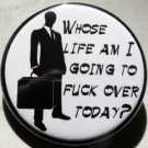 WHOSE LIFE AM I GOING TO FUCK OVER TODAY?  pinback button badge 1.25""