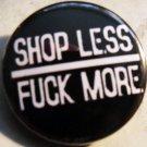 "SHOP LESS FUCK MORE pinback button badge 1.25"""