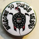 """WELCOME TO TURTLE ISLAND pinback button badge 1.25"""""""