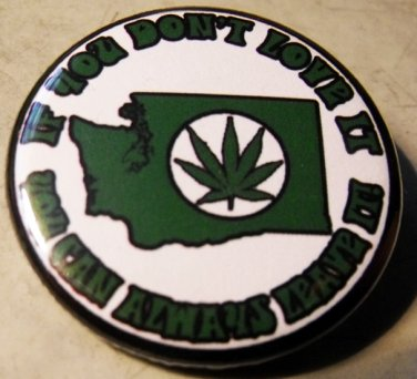 "WASHINGTON MARIJUANA - IF YOU DON'T LOVE IT YOU CAN ALWAYS LEAVE IT! pinback button badge 1.25"""