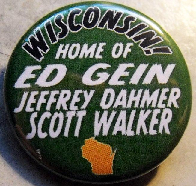 "WISCONSIN! - HOME OF ED GEIN, JEFFREY DAHMER, SCOTT WALKER pinback button badge 1.25"""
