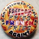 SO AM I ALLOWED TO CALL MY FREEDOM FRIES FRENCH FRIES AGAIN?  PINBACK BUTTON BADGE 1.25""
